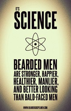 It's science. Bearded men are stronger, happier, healthier, manlier, and better looking than bald-faced men. HAHA @Melissa Podolak ...i knew there was a reason! :P