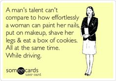 A man's talent can't compare to how effortlessly a woman can paint her nails, put on makeup, shave her legs & eat a box of cookies. All at the same time. While driving.