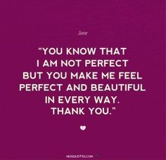 2024566848-Love-Quotes-for-him-You-know-that-I-am-not-perfect-but-you-make-me-feel-perfect-and-beautiful-in-every-way-Thank-you.jpg (300×291)