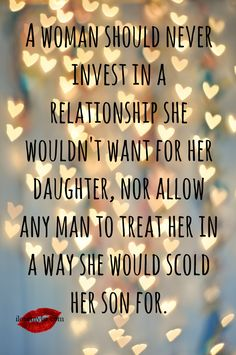 A woman should never invest in a relationship she wouldn't want for her daughter, nor allow any man to treat her in a way she would scold her son for. AMEN!