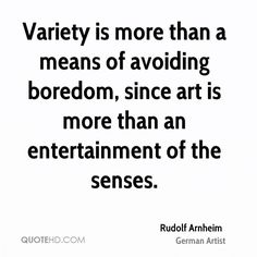 Variety is more than a means of avoiding boredom, since art is more than an entertainment of the senses.