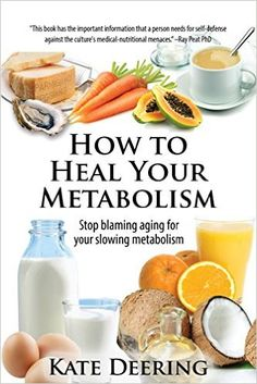How to Heal Your Metabolism: Kate Deering based on Ray Peat's Diet and Health Blog Learn How the Right Foods, Sleep, the Right Amount of Exercise, and Happiness Can Increase Your Metabolic Rate and Help Heal Your Broken Metabolism