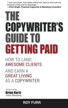 The Copywriter's Guide To Getting Paid: How To Land Awesome Clients And Earn A Great Living As A Cop