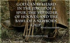 God can be heard in the jingle of a spur, thunder of hooves, and the bawl of a newborn calf
