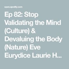 Ep 82: Stop Validating the Mind (Culture) & Devaluing the Body (Nature) Eve Eurydice Laurie Handlers - Eve Eurydice | Podcast on Spotify Happiness Meaning, Pursuit Of Happiness, International School, Stay Young, Spiritual Practices, Tantra, Self Love, Eve, How To Become