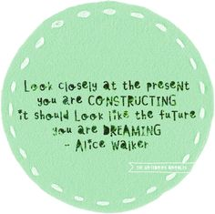 """Look closely at the present you are constructing. It should look like the future you are dreaming"" -Alice Walker"