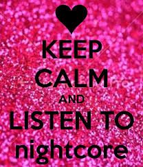 keep calm and listen the fahk to nightcore!!!!