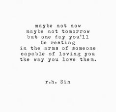 """Maybe not now. Maybe not tomorrow but one day you'll be resting in the areas of someone capable of loving you the way you love them."" -RH Sin"