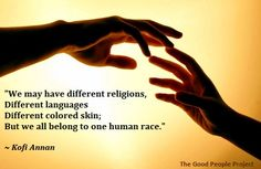Imagine what the world could be like if every one believed this. If we could accept our diversities and yet embrace our brother and sister hood of man. Kofi Annan, Different Languages, What The World, First Humans, Good People, Equality, Believe, Religion, Spirituality