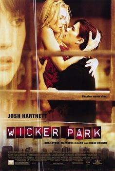 Wicker Park is a 2004 psychological thriller/romance film directed by Paul McGuigan starring Josh Hartnett, Diane Kruger, Rose Byrne and Matthew Lillard.