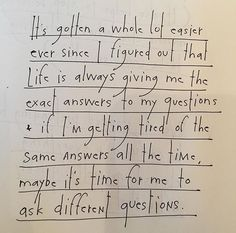 It's gotten a lot easier ever since I figured out that life is always giving me the exact answers to my questions & if I'm getting tired of the same answers all the time maybe it's time for me to ask different questions. by Brian Andreas