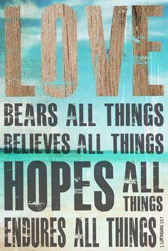 Love bears all things, believes all things, hopes all things and endures all things.