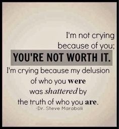 I'm not crying because of you: You're not worth it. I'm crying because my delusion of who you were was shattered by the truth of who you are.