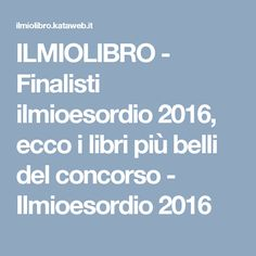 ILMIOLIBRO - Finalisti ilmioesordio 2016, ecco i libri più belli del concorso - Ilmioesordio 2016