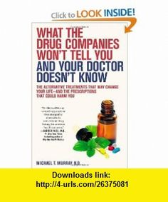 What the Drug Companies Wont Tell You and Your Doctor Doesnt Know The Alternative Treatments That May Change Your Life--and the Prescriptions That Could Harm You Michael T. Murray , ISBN-10: 1416549390  ,  , ASIN: B004KABHHG , tutorials , pdf , ebook , torrent , downloads , rapidshare , filesonic , hotfile , megaupload , fileserve