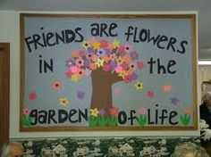 Freinds are flowers bulletin board...but I would change the saying just a bit...