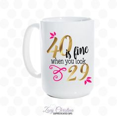 40 is fine when you look 29 mug At Zoey Christina there's always a reason to celebrate! ▬▬▬▬▬▬▬▬▬▬▬▬▬▬▬▬▬▬▬▬▬▬▬▬▬▬▬▬▬ Please leave the following information in the notes to seller box upon checkout. Name to be added on back (optional) Options: 11 oz. mug 15 oz. mug Dishwasher safe Microwave safe ▬▬▬▬▬▬▬▬▬▬▬▬▬▬▬▬▬▬▬▬▬▬▬▬▬▬▬▬▬ **The above photos are just samples and the final product colors may vary slightly from what is shown above.