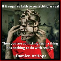 Atheism, Religion, God is Imaginary, Faith. If it requires faith to see a thing as real then you are admitting such a thing has nothing to do with reality.