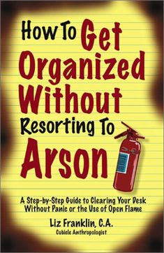 How to Get Organized Without Resorting to Arson