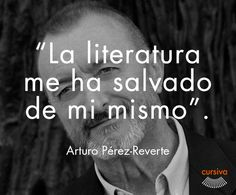 """La literatura me ha salvado de mí mismo"" Arturo Pérez Reverte #cita #quote #escritura #literatura #libros #books #ArturoPerezReverte"