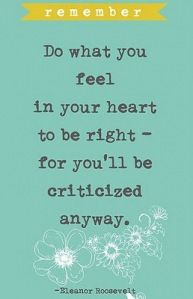 """Do what you feel in your heart to be right - for you'll be criticized anyway."" --Eleanor Roosevelt"