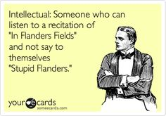 Intellectual: Someone who can listen to a recitation of 'In Flanders Fields' and not say to themselves 'Stupid Flanders.'