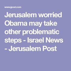 Jerusalem worried Obama may take other problematic steps - Israel News - Jerusalem Post