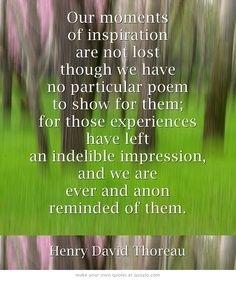 Our moments of inspiration are not lost... -Henry David Thoreau  http://abouthenrydavidthoreau.com/?p=61