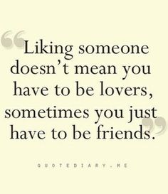 """""""Liking someone doesn't mean you have to be lovers, sometimes you just have to be friends."""" (via Single Quotes)"""