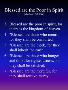 "Blessed are the poor in spirit, for theirs is the kingdom of heaven. ""Blessed are those who mourn, for they shall be comforted. ""Blessed are the meek, for they shall inherit the earth. ""Blessed are those who hunger and thirst for righteousness, for they shall be satisfied. ""Blessed are the merciful, for they shall receive mercy."