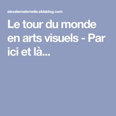 Le tour du monde en arts visuels - Par ici et là...
