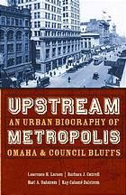 Upstream metropolis : an urban biography of Omaha and Council Bluffs (eBook, 2007) [University of Nebraska Omaha]
