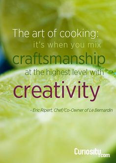 """The art of cooking: it's when you mix craftsmanship at the highest level with creativity."" - Eric Ripert, Chef/Co-Owner of Le Bernardin Chef Quotes, Foodie Quotes, Cooking Quotes, Chefs, Chef Jobs, Kitchen Humor, Kitchen Sayings, Culinary Classes, Service Quotes"