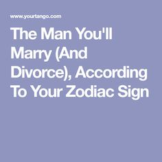 The Man You'll Marry (And Divorce), According To Your Zodiac Sign