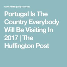 Portugal Is The Country Everybody Will Be Visiting In 2017 | The Huffington Post