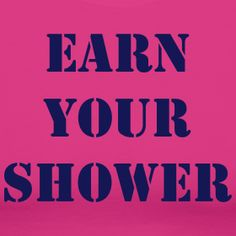 work hard and earn your shower.