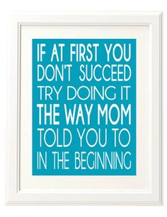 If At First You Don't Succeed Try Doing It the Way Mom Told You To In the Beginning. 8x10 Printable