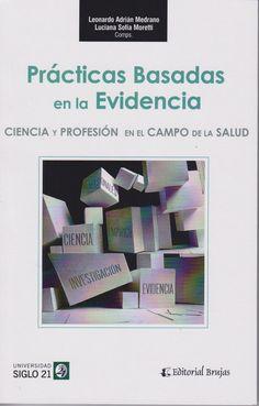 Prácticas basadas en la evidencia : ciencia y profesión en el campo de la salud / Leonardo Adrián Medrano, Luciana Sofía Moretti (cops.). -- Córdoba : Brujas :, 2016.