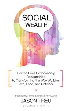 Amazon.com: Social Wealth: How to Build Extraordinary Relationships By Transforming the Way We Live, Love, Lead and Network eBook: Jason Treu: Kindle Store