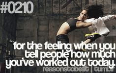 Reason #210 To Be Fit: for the feeling you get when you tell people how much you've worked out today.
