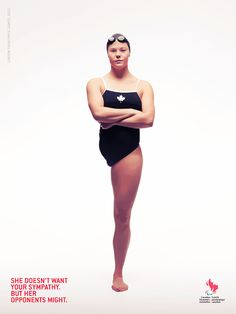 "This Canadian Paralympic Committee ad featuring Canadian swimming gold medalist Stephanie Dixon reads ""She doesn't want your sympathy. But her opponents might."" The ad is part of CPC's efforts to raise awareness of the Paralympic movement and the challenges that athletes with disabilities face, including accessible opportunities for training and greater media recognition of their sports.    http://www.paralympic.ca/"