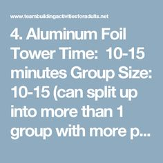 4. Aluminum Foil Tower Time: 10-15 minutes Group Size: 10-15 (can split up into more than 1 group with more people) Items Needed: 1 roll of aluminum foil in the box (per team) Purposes: Teamwork, problem solving skills, out-of-the-box thinking, strategy Overview The purpose of this game is to see if a team can build a free-standing structure completely of aluminum foil in an allotted amount of time. Usually, teams are given 15 minutes to both plan and build their structure. The struct...