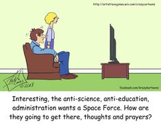 Interesting, the anti-science, anti-education, Trump Administration wants a Space Force. How are they going to get there, thoughts and prayers? Science Biology, Cartoon Memes, Cartoon Pics, Truth Hurts, Atheism, Political Cartoons, Social Issues, True Stories, Just In Case