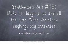 Gentleman's Rule #19: Make her laugh a lot and all the time. When she stops laughing, pay attention.
