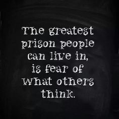The greatest prison people can live in, is fear of what others think