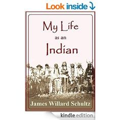 Amazon.com: My Life as an Indian: The Story of a Red Woman and a White Man in the Lodges of the Blackfeet eBook: James Willard Schultz: Kindle Store
