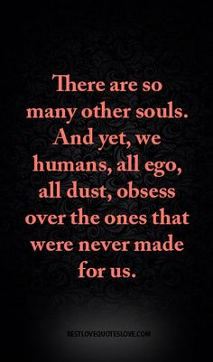 There are so many other souls. And yet, we humans, all ego, all dust, obsess over the ones that were never made for us.