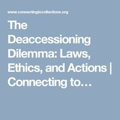 The Deaccessioning Dilemma: Laws, Ethics, and Actions | Connecting to…