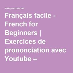 Français facile - French for Beginners   Exercices de prononciation avec Youtube – Pronunciation of Vowels and Consonants