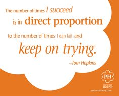 """The number of times I succeed is in direct proportion to the number of times I can fail and keep on trying."" - Tom Hopkins"